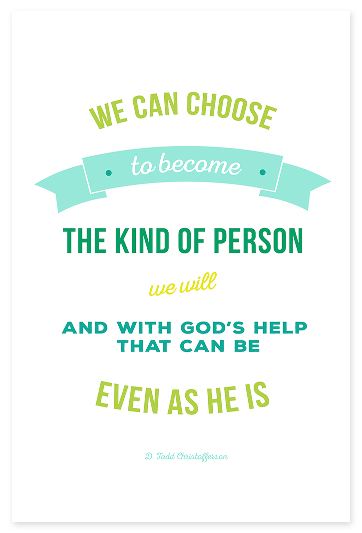 """We can choose to become the kind of person that we will. And with God's help that can be even as he is."" - D. Todd Christofferson"
