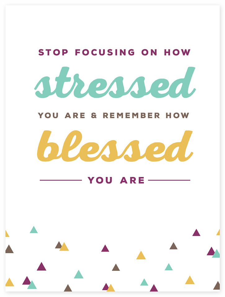 """Stop focusing on how stressed your are and remember how blessed you are."""