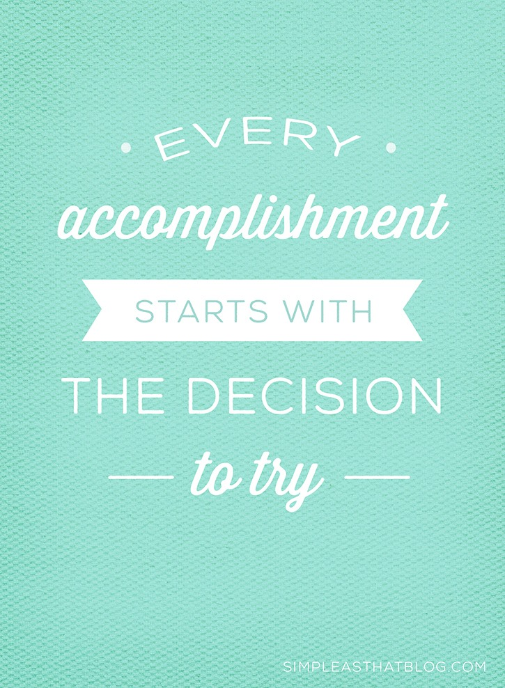"""Every accomplishment starts with the decision to try."""
