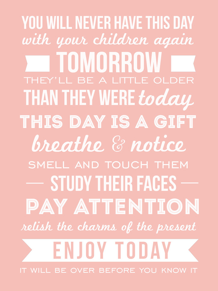 """You will never have this day with your children again. Tomorrow they will be a little bigger then they are today. This day is a gift. Breathe and notice. Smell and touch them; study their faces and little feet and pay attention. Relish the charms of the present. Enjoy today mama. It will be over before you know it."" - Jen Hatmaker"