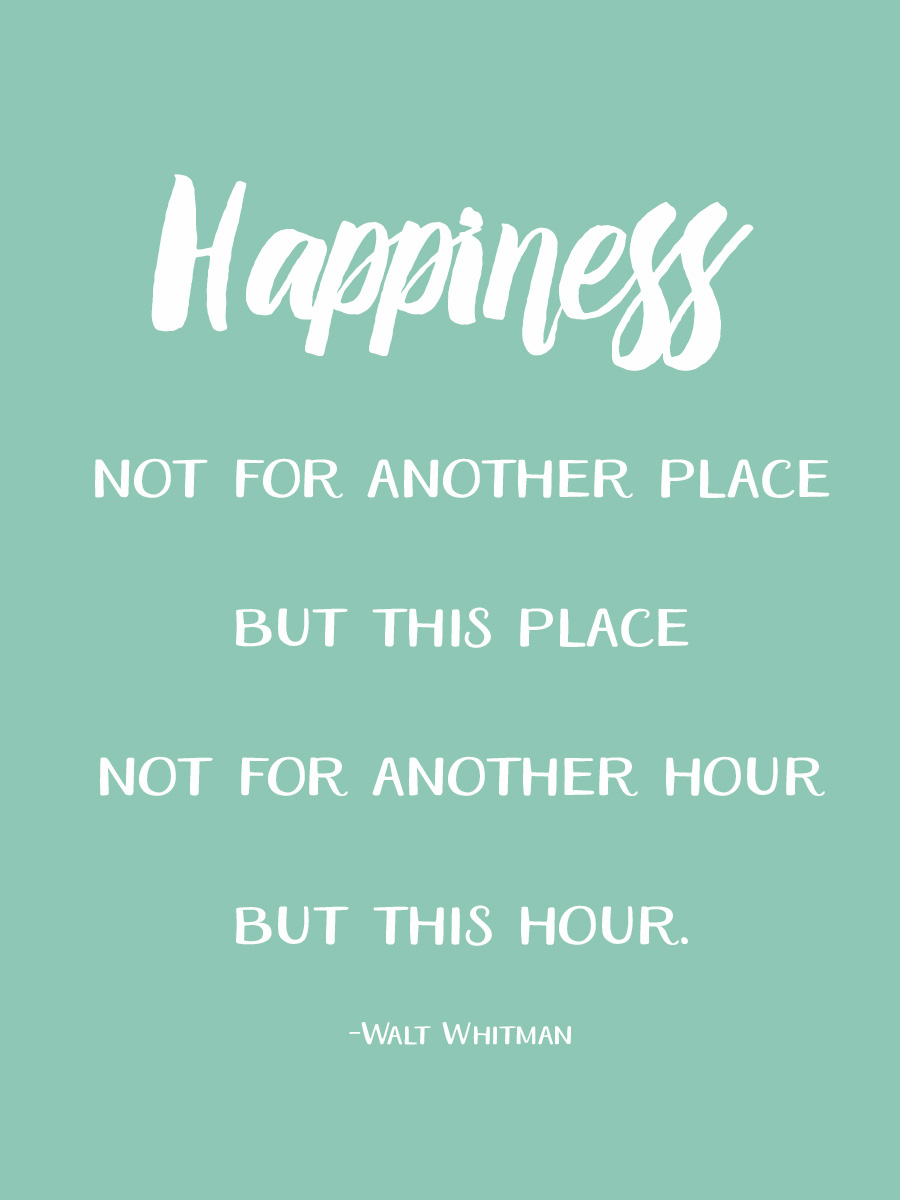 """Happiness. Not for another place, but this place. Not for another hour, but this hour."" - Walt Whitman"