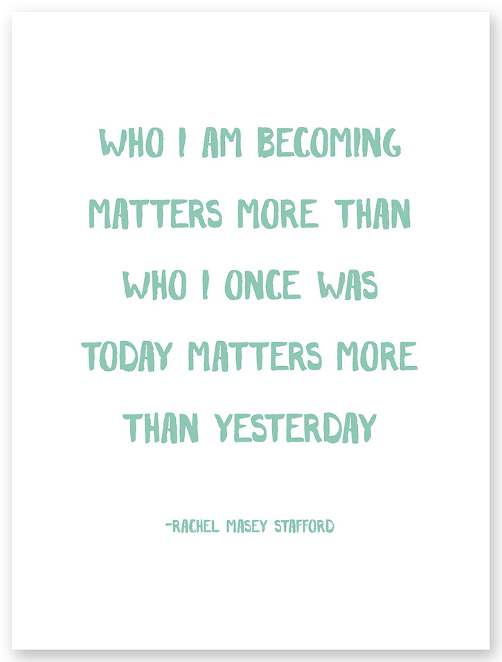 """Who I am becoming matters more than who I once was. Today matters more than yesterday."" - Rachel Macy Stafford"