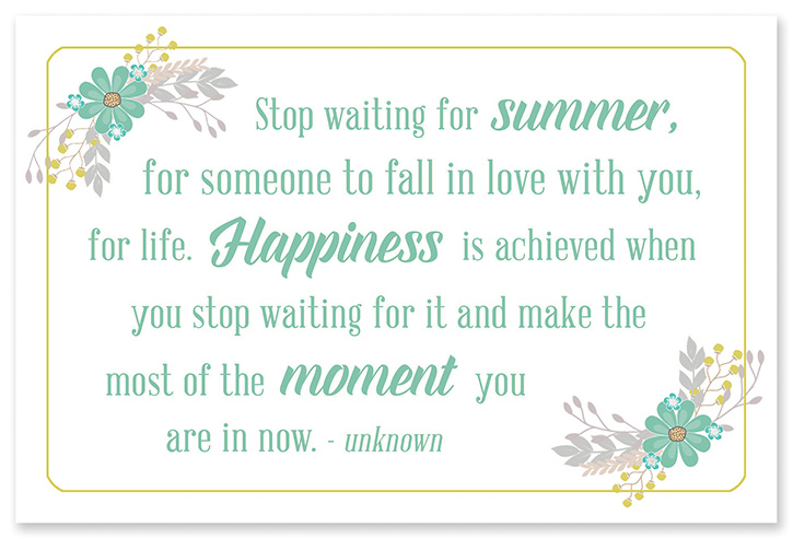 """Stop waiting for Summer, for someone to fall in love with you, for life. Happiness is achieved when you stop waiting for it and make the most of the moment you are in now."" - unknown"