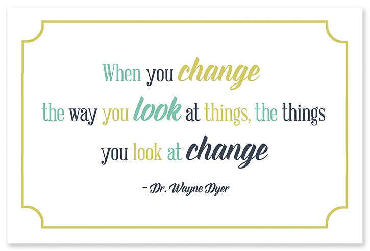 """When you change the way you look at things, the things you look at change."" - Dr. Wayne Dyer"