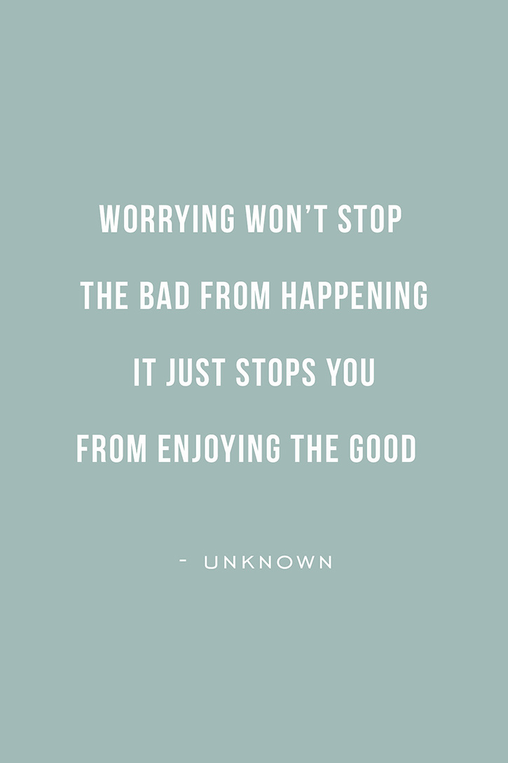 """Worrying won't stop the bad stuff from happening. It just stops you from enjoying the good."" - unknown"