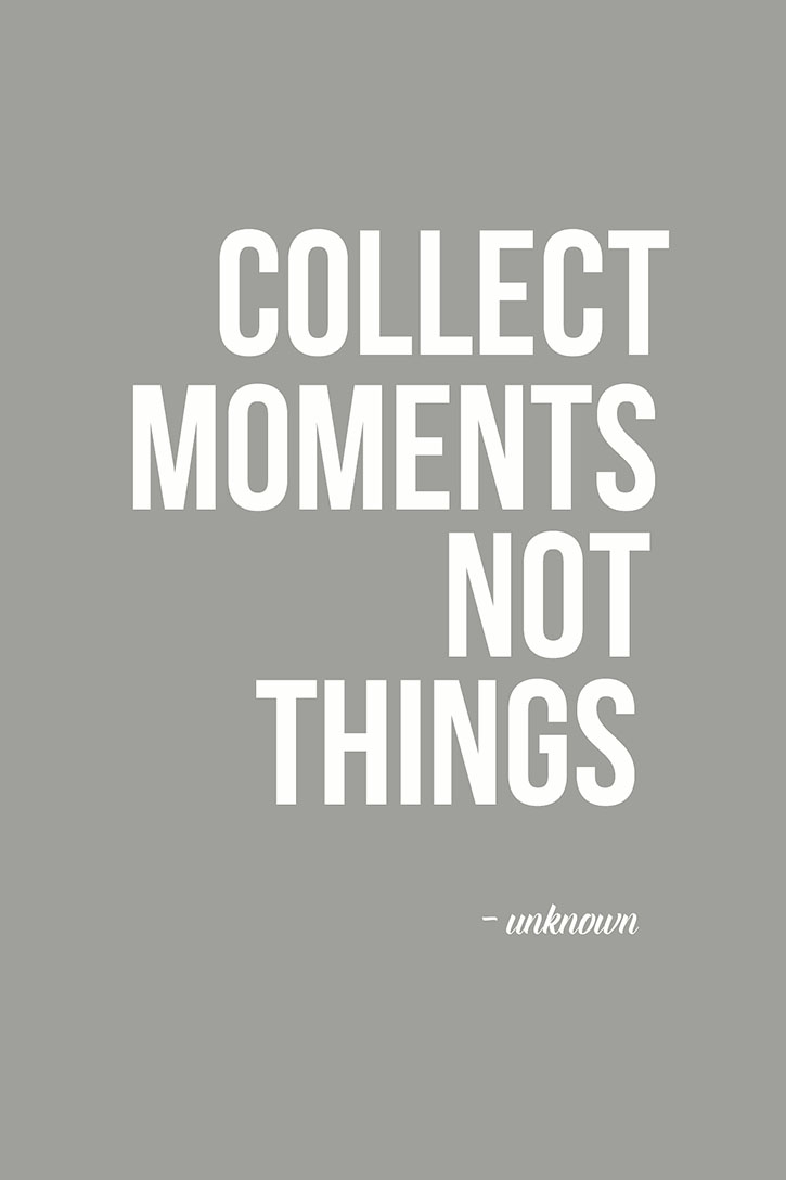 """Collect moments not things."" - unknown"