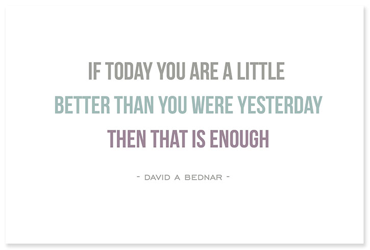 """If today you are a little bit better than you were yesterday, then that's enough."" - David A. Bednar"