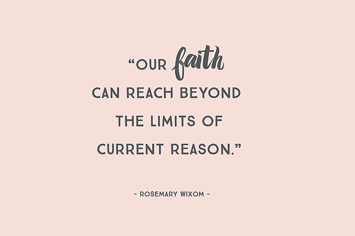 """Our faith can reach beyond the limits of current reason."" – Rosemary Wixom"