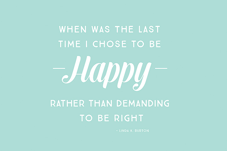 """When was the last time I chose to be happy rather than demanding to be right."" – Linda K. Burton"