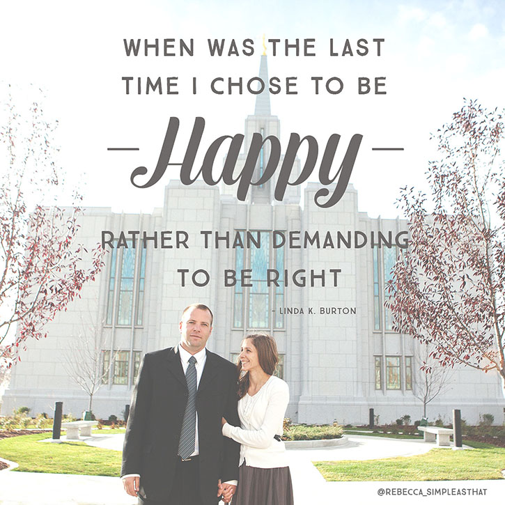 """When was the last time I chose to be happy rather than demanding to be right."" - Linda K. Burton"