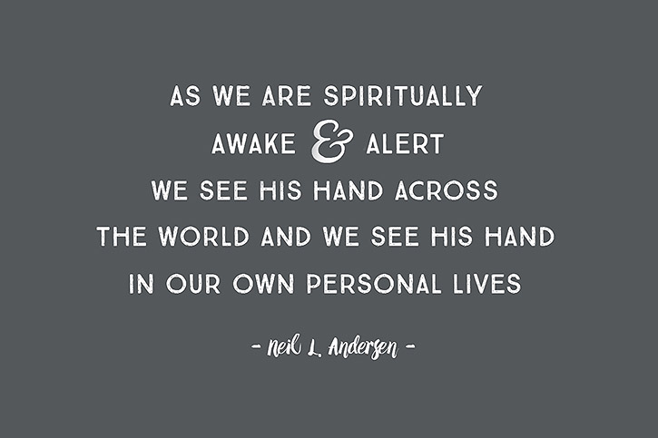 """As we are spiritually awake and alert we see His hand across the world and we see His hand in our own personal lives."" – Neil L. Andersen"