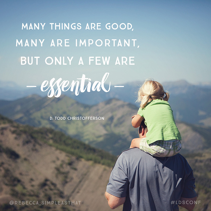 """Many things are good, many are important, but only a few are essential."" - D. Todd Christofferson"