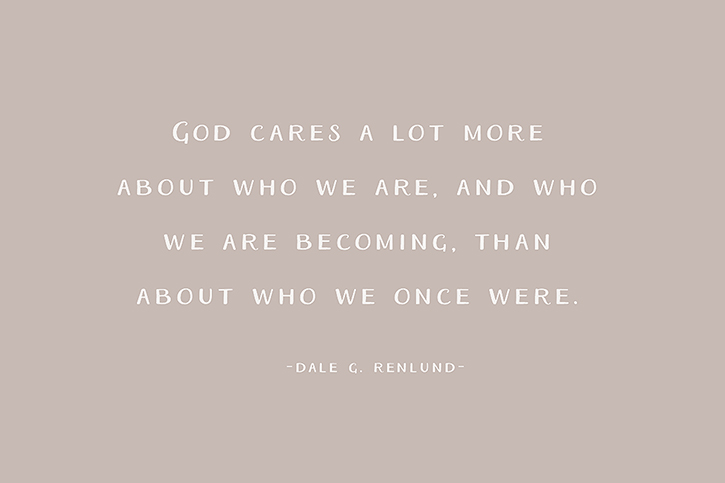 """God cares a lot more about who we are, and who we are becoming, than about who we once were."" – Dale G. Renlund"