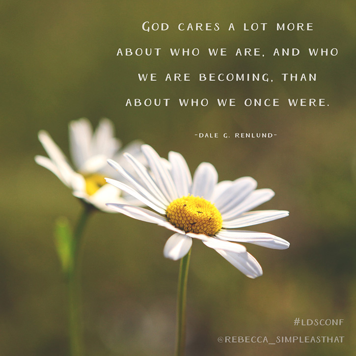 """God cares a lot more about who we are, and who we are becoming, than about who we once were."" - Dale G. Renlund"