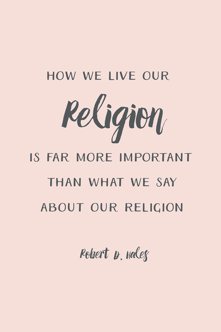 """How we live our religion is more important than what we say about our religion."" – Robert D. Hales"