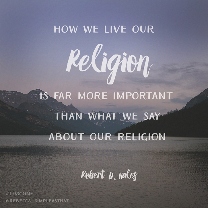 """How we live our religion is more important than what we say about our religion."" - Robert D. Hales"