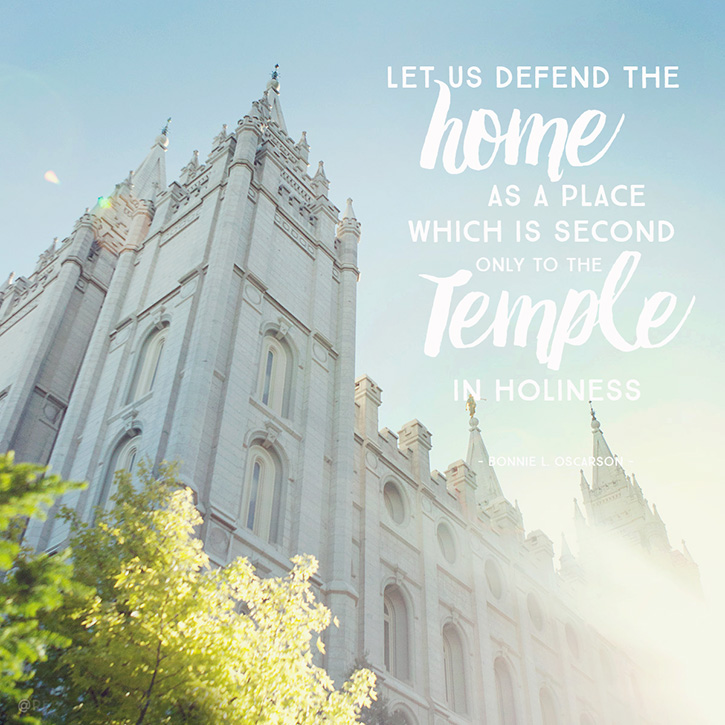 """Let us defend the home as a place which is second only to the Temple in holiness."" - Bonnie L. Oscarson"