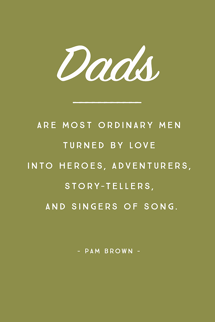 """Dads are most ordinary men turned by love into heroes, adventurers, story-tellers, and singers of song."" - Pam Brown"