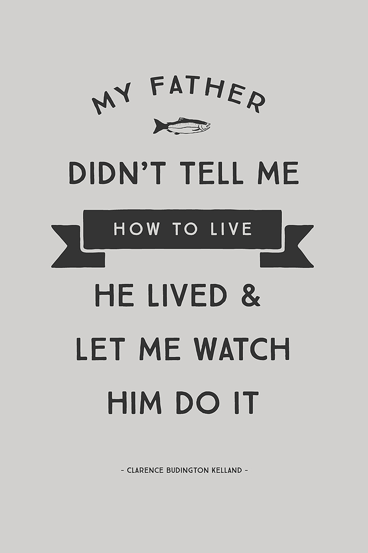 """""""My Father didn't tell me how to live; he lived and let me watch him do it."""" - Clarence Budington Kelland"""