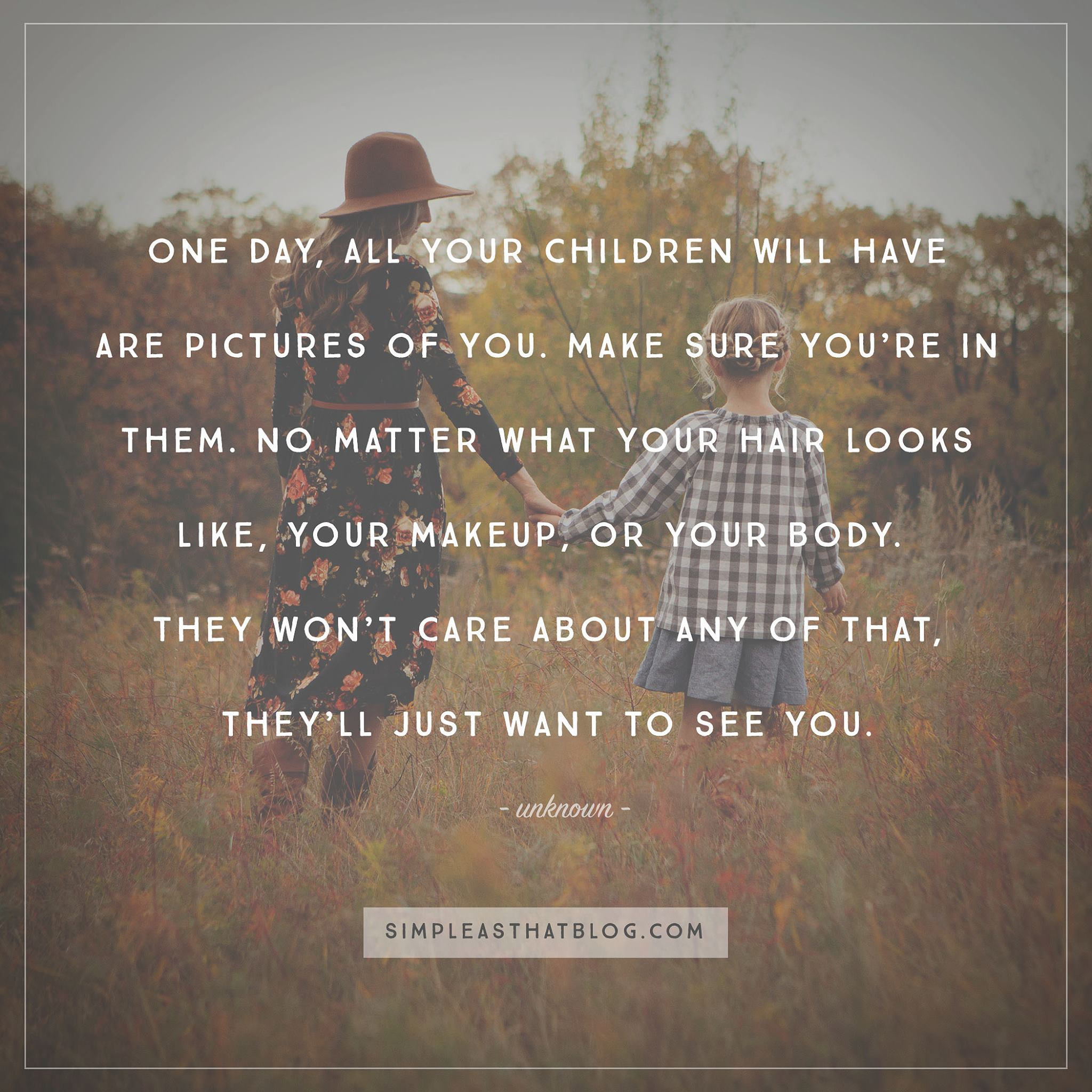 """One day all your children will have is pictures of you. Make sure your in them. No matter what your hair looks like, you make up or your body, they won't care about any of that, they'll just want to see you. Do it for them."" –Unknown"