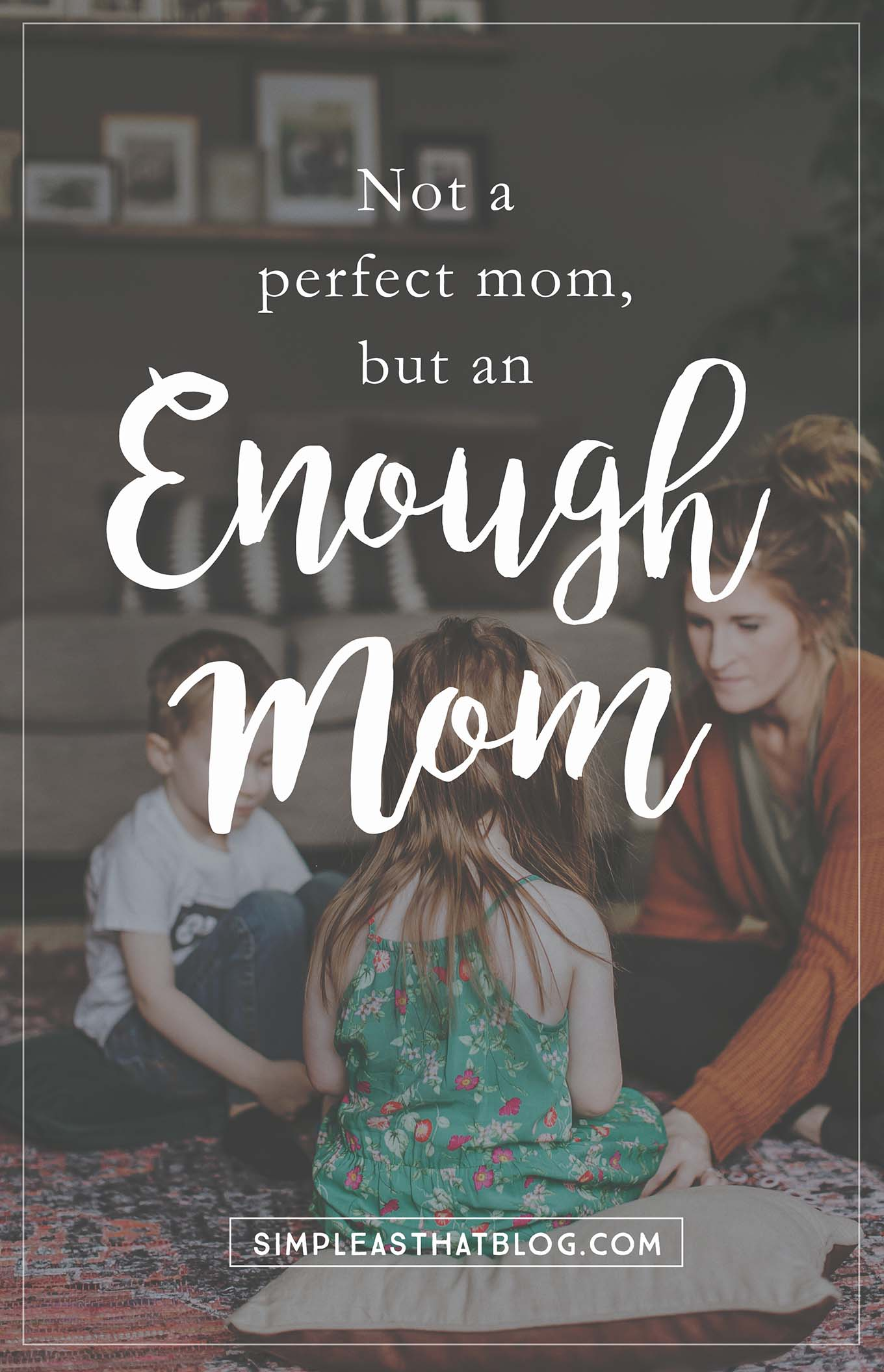 I am not a perfect mom, but I am an enough mom…and so are you! We love these kids through it all and that's what makes everything else we do enough.