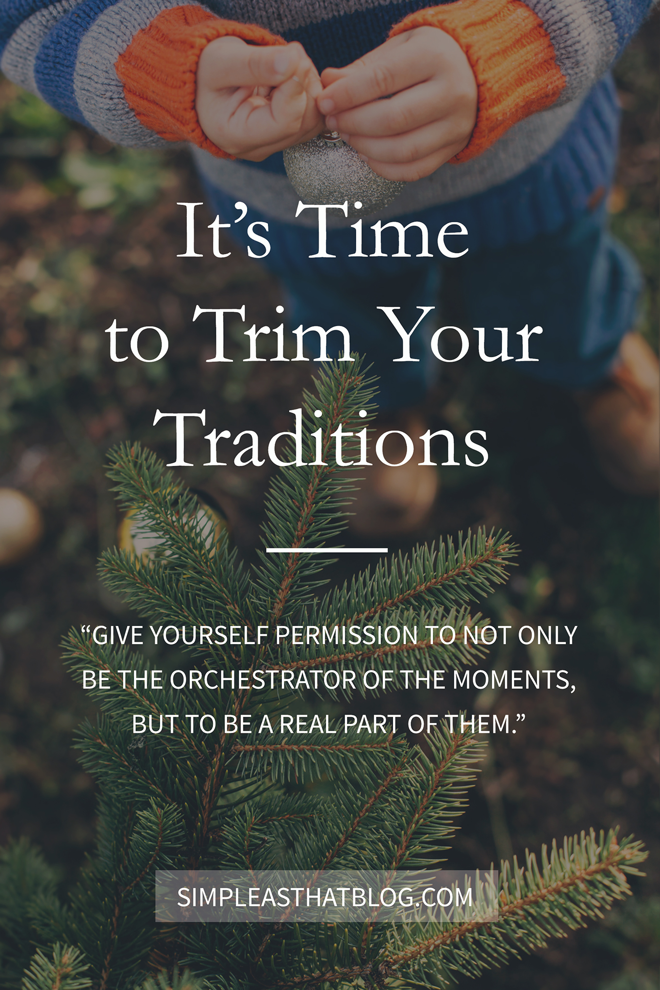 It's time to trim your traditions and give yourself permission to not only be the orchestrator of the moments, but to be a real part of them.