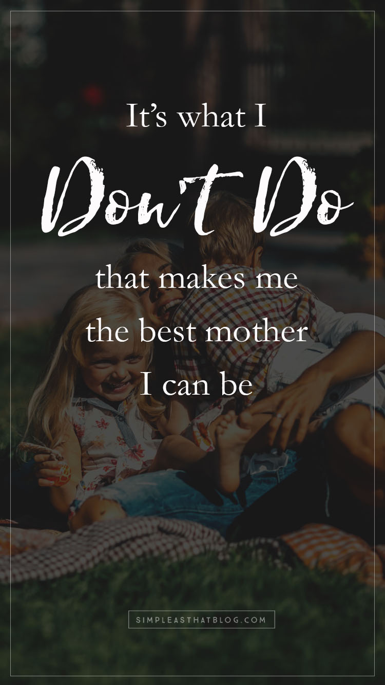 """If I'm going to say """"I do"""" to the things that really matter to me as a mom, I'm going to have to say """"I don't"""" to a few things, too.It's what I don't do that makes me the best mom I can be."""