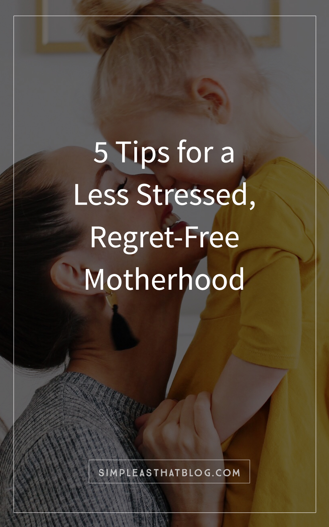 5 tips for a less stressed, regret-free motherhood – even when it seems like there isn't enough time in the day and that balancing it all feels impossible.